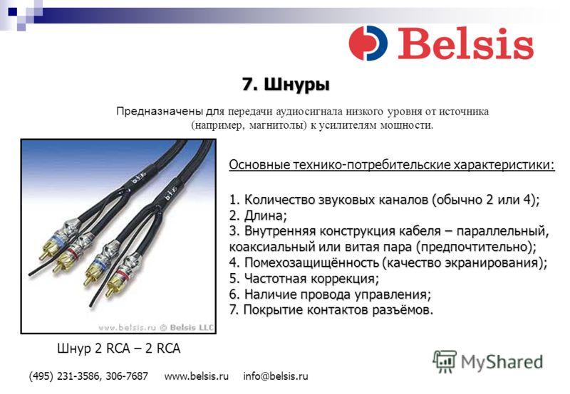 (495) 231-3586, 306-7687 www.belsis.ru info@belsis.ru 7. Шнуры Предназначены дл я передачи аудиосигнала низкого уровня от источника (например, магнитолы) к усилителям мощности. Основные технико-потребительские характеристики: 1. Количество звуковых к