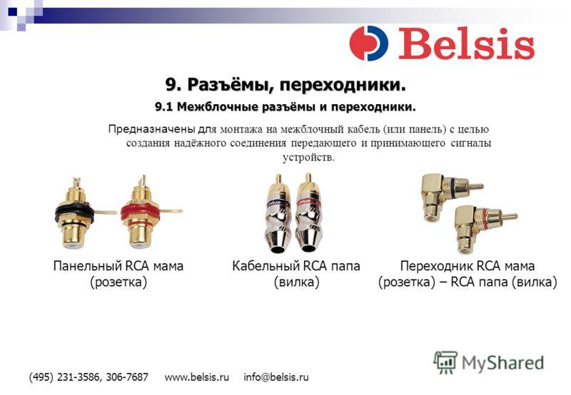 (495) 231-3586, 306-7687 www.belsis.ru info@belsis.ru 9. Разъёмы, переходники. Панельный RCA мама (розетка) Кабельный RCA папа (вилка) Переходник RCA мама (розетка) – RCA папа (вилка) Предназначены дл я монтажа на межблочный кабель (или панель) с цел
