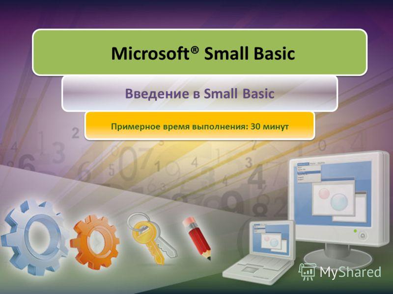 Microsoft® Small Basic Введение в Small Basic Примерное время выполнения: 30 минут