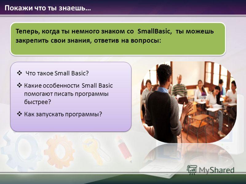 Покажи что ты знаешь… Теперь, когда ты немного знаком со SmallBasic, ты можешь закрепить свои знания, ответив на вопросы: Что такое Small Basic? Какие особенности Small Basic помогают писать программы быстрее? Как запускать программы?