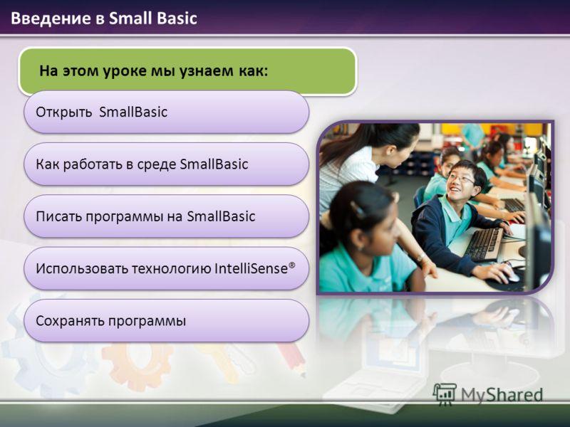 На этом уроке мы узнаем как: Открыть SmallBasic Как работать в среде SmallBasic Писать программы на SmallBasic Введение в Small Basic Сохранять программы Использовать технологию IntelliSense®