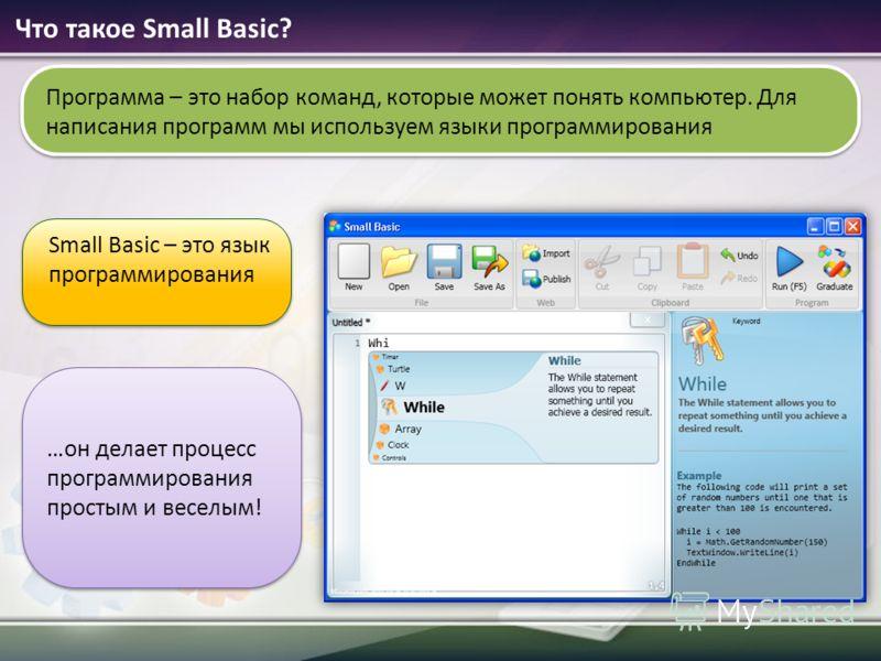 Что такое Small Basic? Small Basic – это язык программирования Программа – это набор команд, которые может понять компьютер. Для написания программ мы используем языки программирования …он делает процесс программирования простым и веселым!