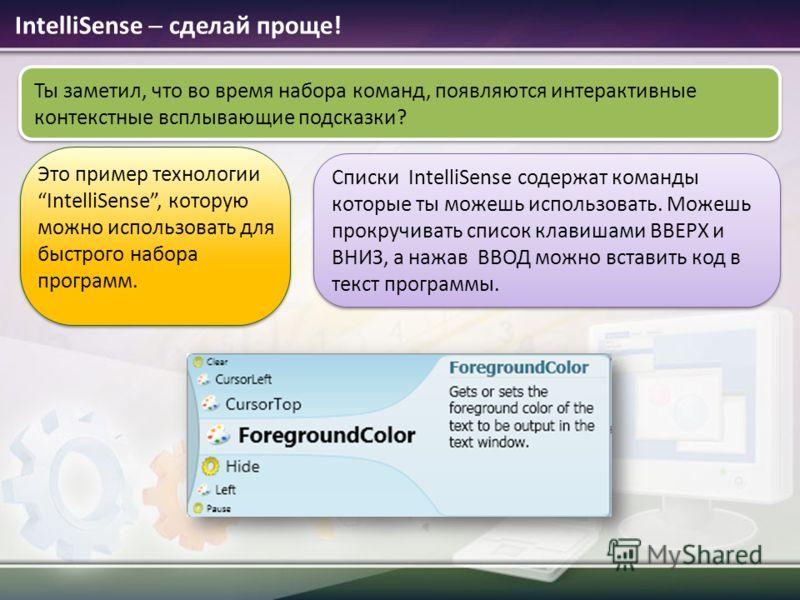 Ты заметил, что во время набора команд, появляются интерактивные контекстные всплывающие подсказки? IntelliSense сделай проще! Это пример технологии IntelliSense, которую можно использовать для быстрого набора программ. Списки IntelliSense содержат к