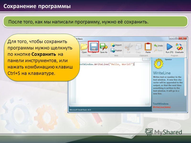 После того, как мы написали программу, нужно её сохранить. Сохранение программы Для того, чтобы сохранить программы нужно щелкнуть по кнопке Сохранить на панели инструментов, или нажать комбинацию клавиш Ctrl+S на клавиатуре.