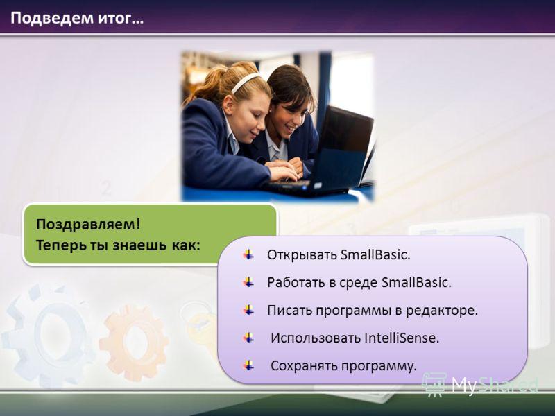 Подведем итог… Поздравляем! Теперь ты знаешь как: Открывать SmallBasic. Работать в среде SmallBasic. Писать программы в редакторе. Использовать IntelliSense. Сохранять программу. Открывать SmallBasic. Работать в среде SmallBasic. Писать программы в р
