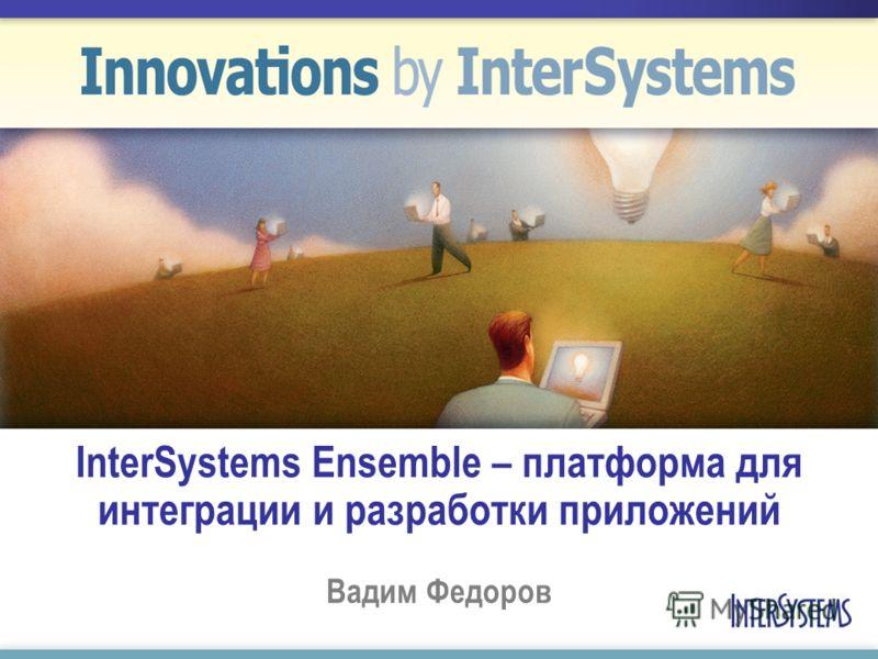 InterSystems Ensemble – платформа для интеграции и разработки приложений Вадим Федоров