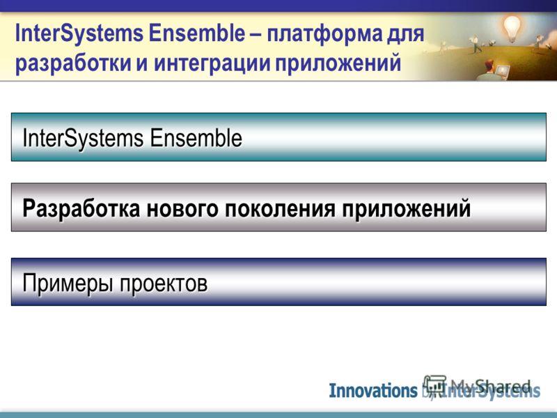 InterSystems Ensemble – платформа для разработки и интеграции приложений InterSystems Ensemble Разработка нового поколения приложений Примеры проектов