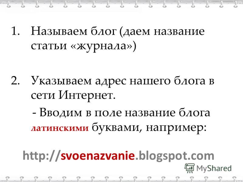 1.Называем блог (даем название статьи «журнала») 2.Указываем адрес нашего блога в сети Интернет. - Вводим в поле название блога латинскими буквами, например: http://svoenazvanie.blogspot.com