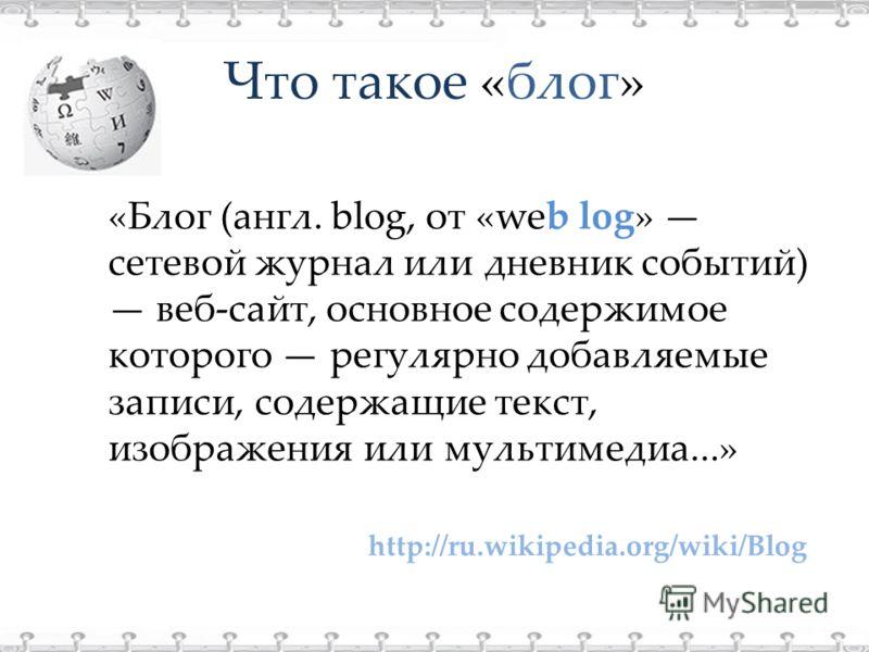 Что такое «блог» http://ru.wikipedia.org/wiki/Blog «Блог (англ. blog, от «web log» сетевой журнал или дневник событий) веб-сайт, основное содержимое которого регулярно добавляемые записи, содержащие текст, изображения или мультимедиа...»