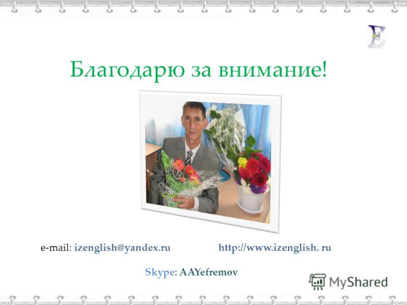 Благодарю за внимание! e-mail: izenglish@yandex.ru http://www.izenglish. ru Skype: AAYefremov