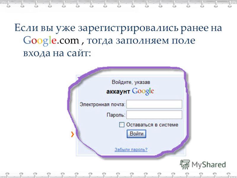 Если вы уже зарегистрировались ранее на Google.com, тогда заполняем поле входа на сайт: