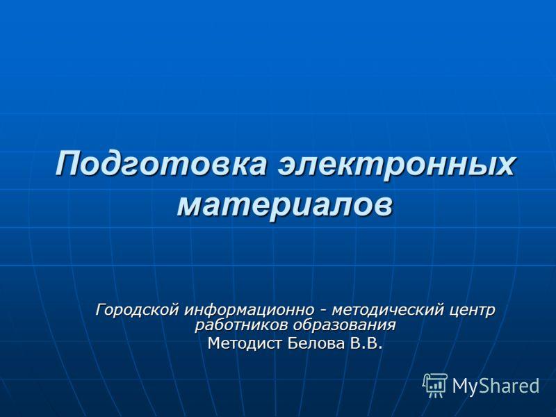 Подготовка электронных материалов Городской информационно - методический центр работников образования Методист Белова В.В.