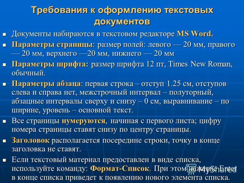 Требования к оформлению текстовых документов Документы набираются в текстовом редакторе MS Word. Документы набираются в текстовом редакторе MS Word. Параметры страницы: размер полей: левого 20 мм, правого 20 мм, верхнего 20 мм, нижнего 20 мм Параметр