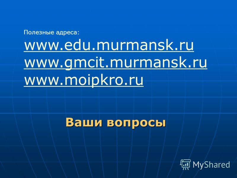 Ваши вопросы Полезные адреса: www.edu.murmansk.ru www.gmcit.murmansk.ru www.moipkro.ru