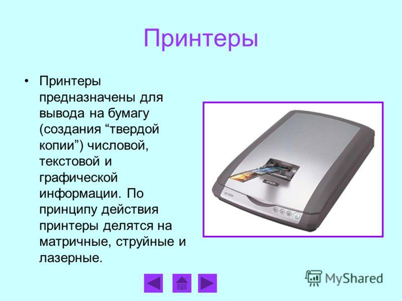 Принтеры Принтеры предназначены для вывода на бумагу (создания твердой копии) числовой, текстовой и графической информации. По принципу действия принтеры делятся на матричные, струйные и лазерные.