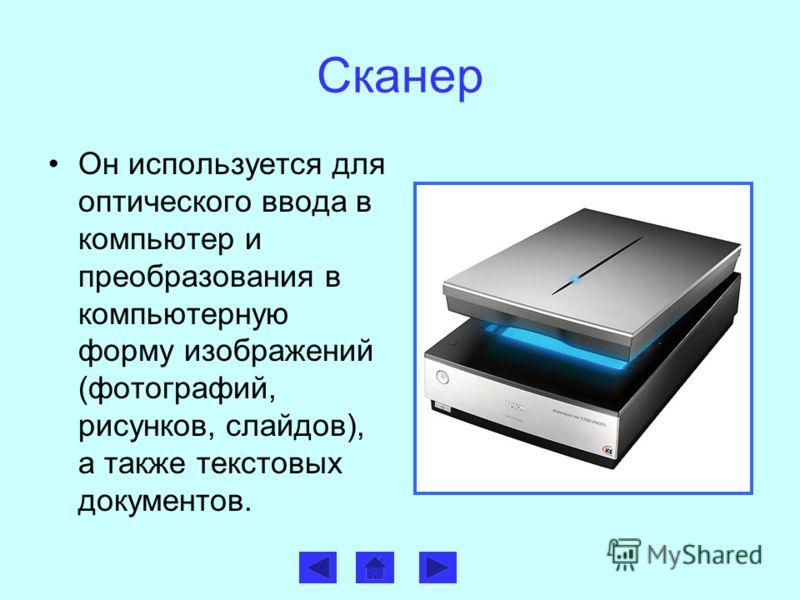 Сканер Он используется для оптического ввода в компьютер и преобразования в компьютерную форму изображений (фотографий, рисунков, слайдов), а также текстовых документов.