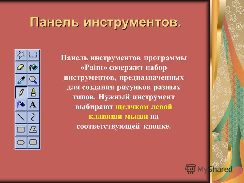 11 Панель инструментов. Панель инструментов программы «Paint» содержит набор инструментов, предназначенных для создания рисунков разных типов. Нужный инструмент выбирают щелчком левой клавиши мыши на соответствующей кнопке.