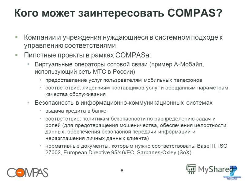 Кого может заинтересовать COMPAS? Компании и учреждения нуждающиеся в системном подходе к управлению соответствиями Пилотные проекты в рамках COMPASа: Виртуальные операторы сотовой связи (пример А-Мобайл, использующий сеть МТС в России) предоставлени