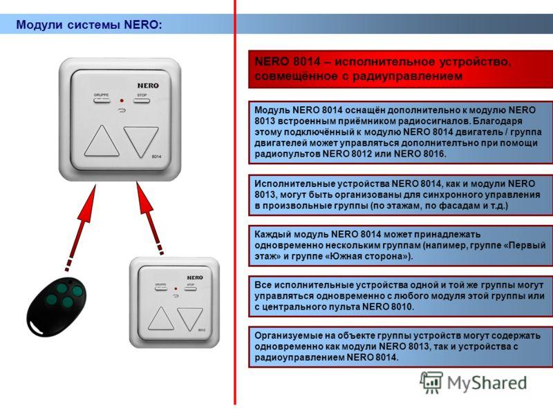Модули системы NERO: NERO 8014 – исполнительное устройство, совмещённое с радиуправлением Модуль NERO 8014 оснащён дополнительно к модулю NERO 8013 встроенным приёмником радиосигналов. Благодаря этому подключённый к модулю NERO 8014 двигатель / групп