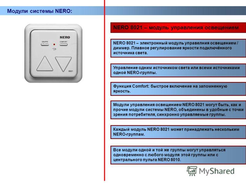 Модули системы NERO: NERO 8021 – модуль управления освещением NERO 8021 – электронный модуль управелния освещением / диммер. Плавное регулирование яркости подключённого источника света. Все модули одной и той же группы могут управляться одновременно