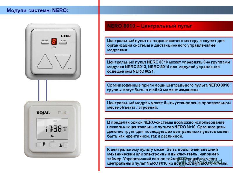 Модули системы NERO: NERO 8010 – Центральный пульт Центральный пульт не подключается к мотору и служит для организации системы и дистанционного управления её модулями. Центральный пульт NERO 8010 может управлять 9-ю группами модулей NERO 8013, NERO 8