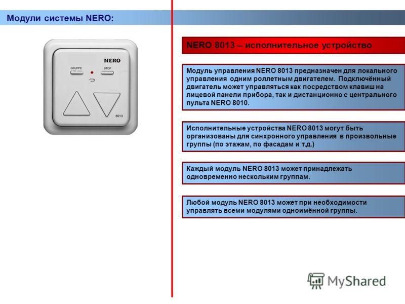 Модули системы NERO: NERO 8013 – исполнительное устройство Модуль управления NERO 8013 предназначен для локального управления одним роллетным двигателем. Подключённый двигатель может управляться как посредством клавиш на лицевой панели прибора, так и
