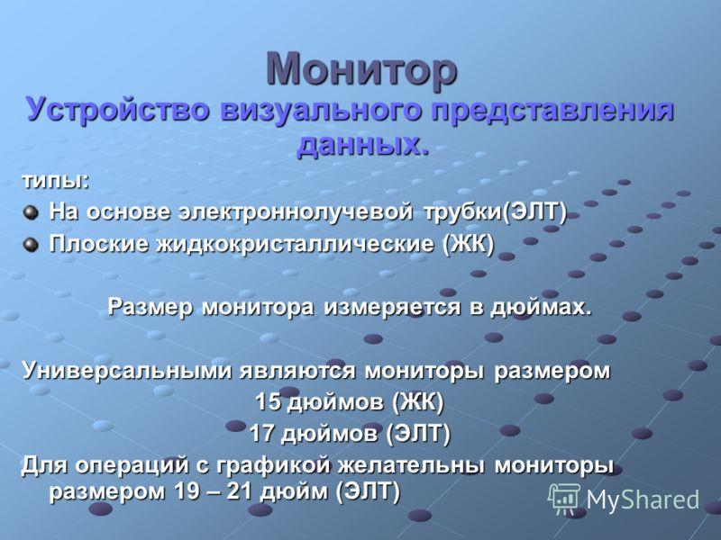 Монитор Устройство визуального представления данных. типы: На основе электроннолучевой трубки(ЭЛТ) Плоские жидкокристаллические (ЖК) Размер монитора измеряется в дюймах. Универсальными являются мониторы размером 15 дюймов (ЖК) 17 дюймов (ЭЛТ) Для опе