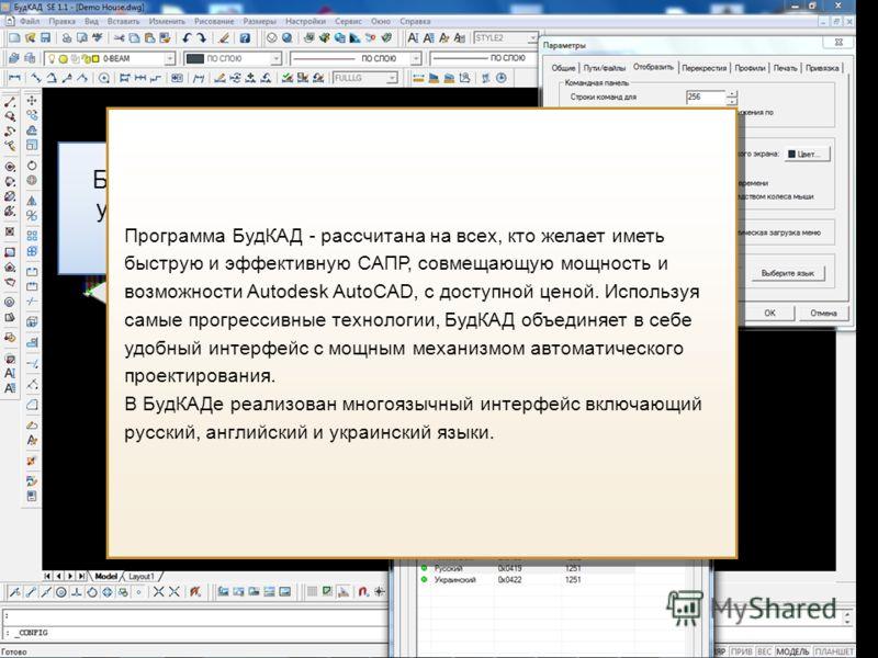 БудКАД поддерживает русский, украинский и английский языки интерфейса Программа БудКАД - рассчитана на всех, кто желает иметь быструю и эффективную САПР, совмещающую мощность и возможности Autodesk AutoCAD, с доступной ценой. Используя самые прогресс