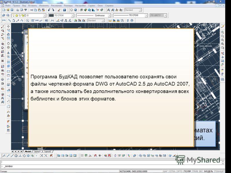 Сохранение чертежей в форматах DWG и DXF для всех версий. Программа БудКАД позволяет пользователю сохранять свои файлы чертежей формата DWG от AutoCAD 2.5 до AutoCAD 2007, а также использовать без дополнительного конвертирования всех библиотек и блок