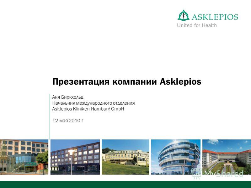 Презентация компании Asklepios Аня Биркхольц Начальник международного отделения Asklepios Kliniken Hamburg GmbH 12 мая 2010 г