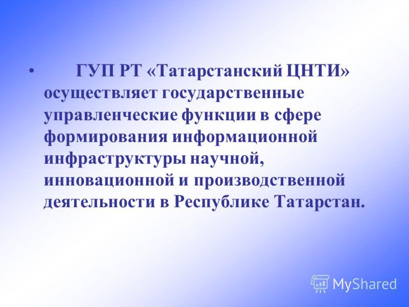 ГУП РТ «Татарстанский ЦНТИ» осуществляет государственные управленческие функции в сфере формирования информационной инфраструктуры научной, инновационной и производственной деятельности в Республике Татарстан.
