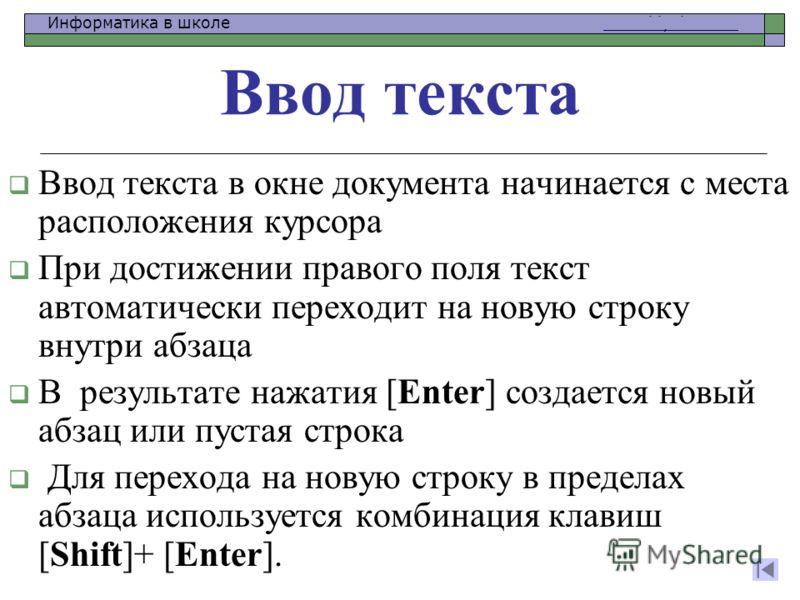 Информатика в школе www.klyaksa.netwww.klyaksa.net Ввод текста в окне документа начинается с места расположения курсора При достижении правого поля текст автоматически переходит на новую строку внутри абзаца В результате нажатия [Enter] создается нов