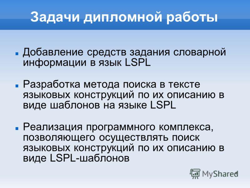 4 Задачи дипломной работы Добавление средств задания словарной информации в язык LSPL Разработка метода поиска в тексте языковых конструкций по их описанию в виде шаблонов на языке LSPL Реализация программного комплекса, позволяющего осуществлять пои