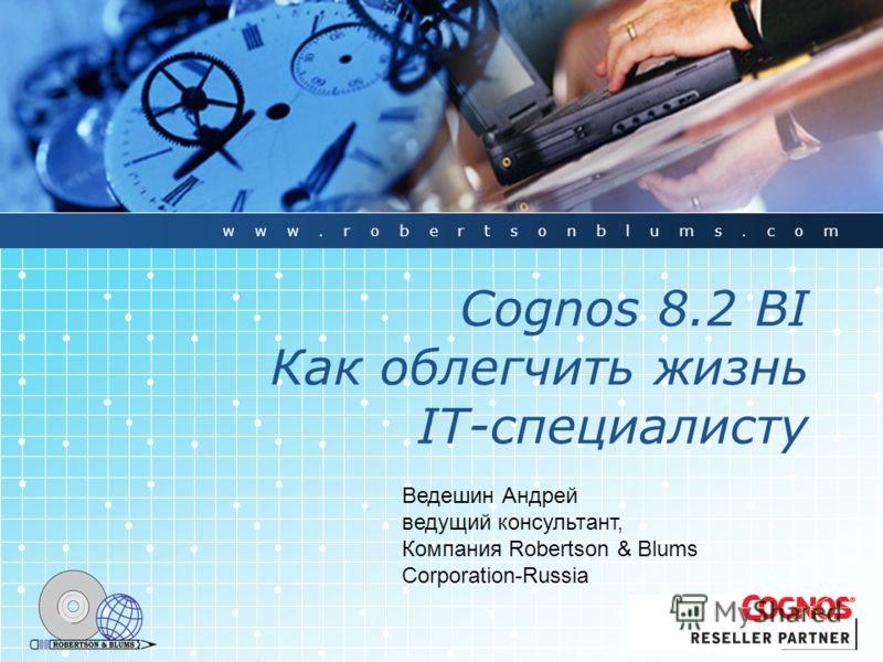 Cognos 8.2 BI Как облегчить жизнь IT-специалисту www.robertsonblums.com Ведешин Андрей ведущий консультант, Компания Robertson & Blums Corporation-Russia