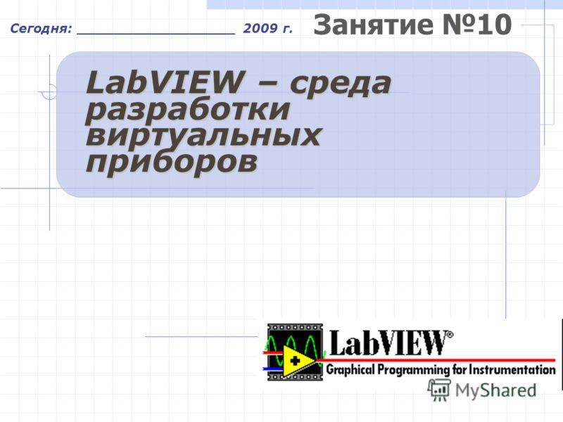 Занятие 10 Сегодня: __________________ 2009 г. LabVIEW – среда разработки виртуальных приборов