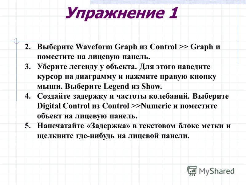 Упражнение 1 2.Выберите Waveform Graph из Control >> Graph и поместите на лицевую панель. 3.Уберите легенду у объекта. Для этого наведите курсор на диаграмму и нажмите правую кнопку мыши. Выберите Legend из Show. 4.Создайте задержку и частоты колебан