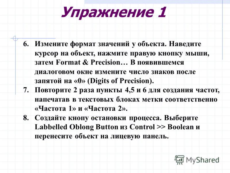 Упражнение 1 6.Измените формат значений у объекта. Наведите курсор на объект, нажмите правую кнопку мыши, затем Format & Precision… В появившемся диалоговом окне измените число знаков после запятой на «0» (Digits of Precision). 7.Повторите 2 раза пун