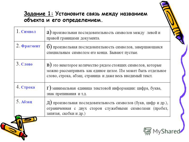 Задание 1: Установите связь между названием объекта и его определением. 1. Символ а) произвольная последовательность символов между левой и правой границами документа. 2. Фрагмент б) произвольная последовательность символов, завершающаяся специальным