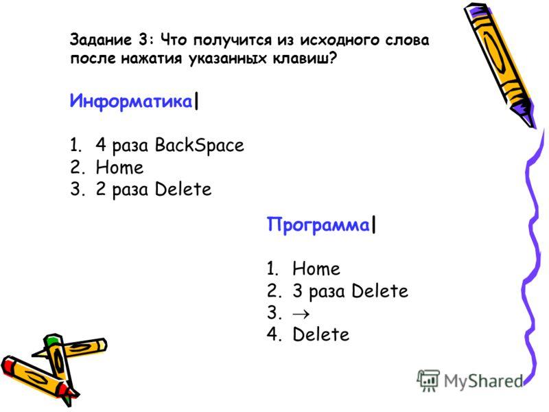 Задание 3: Что получится из исходного слова после нажатия указанных клавиш? Информатика| 1. 4 раза BackSpace 2. Home 3. 2 раза Delete Программа| 1. Home 2. 3 раза Delete 3. 4. Delete