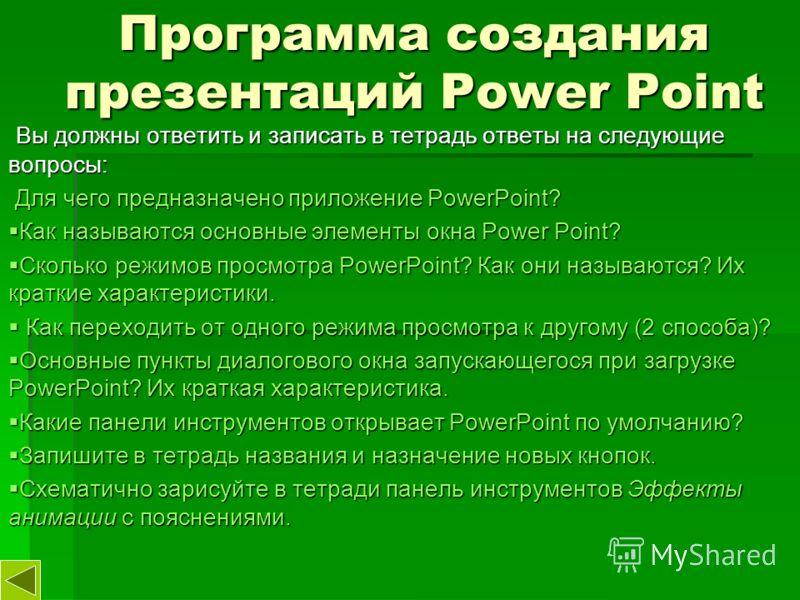 Программа создания презентаций Power Point Вы должны ответить и записать в тетрадь ответы на следующие вопросы: Вы должны ответить и записать в тетрадь ответы на следующие вопросы: Для чего предназначено приложение PowerPoint? Для чего предназначено