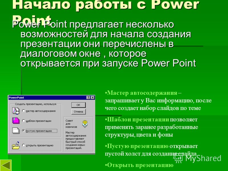 Начало работы с Power Point Power Point предлагает несколько возможностей для начала создания презентации они перечислены в диалоговом окне, которое открывается при запуске Power Point Мастер автосодержания – запрашивает у Вас информацию, после чего