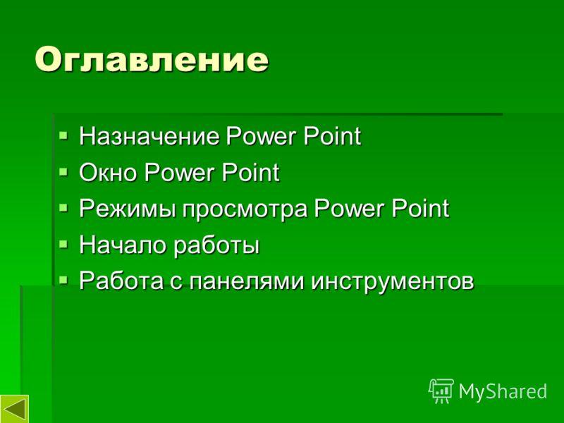 Оглавление Назначение Power Point Назначение Power Point Окно Power Point Окно Power Point Режимы просмотра Power Point Режимы просмотра Power Point Начало работы Начало работы Работа с панелями инструментов Работа с панелями инструментов