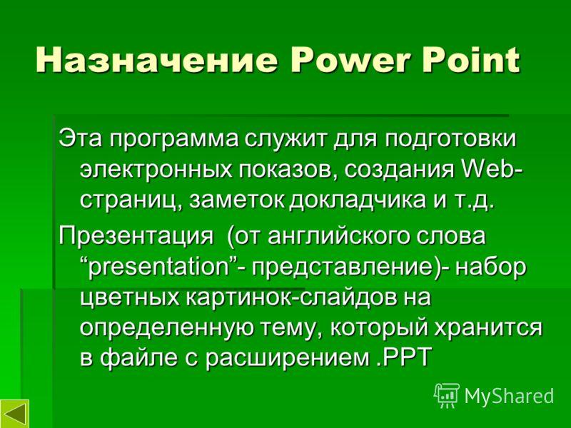 Назначение Power Point Эта программа служит для подготовки электронных показов, создания Web- страниц, заметок докладчика и т.д. Презентация (от английского слова presentation- представление)- набор цветных картинок-слайдов на определенную тему, кото