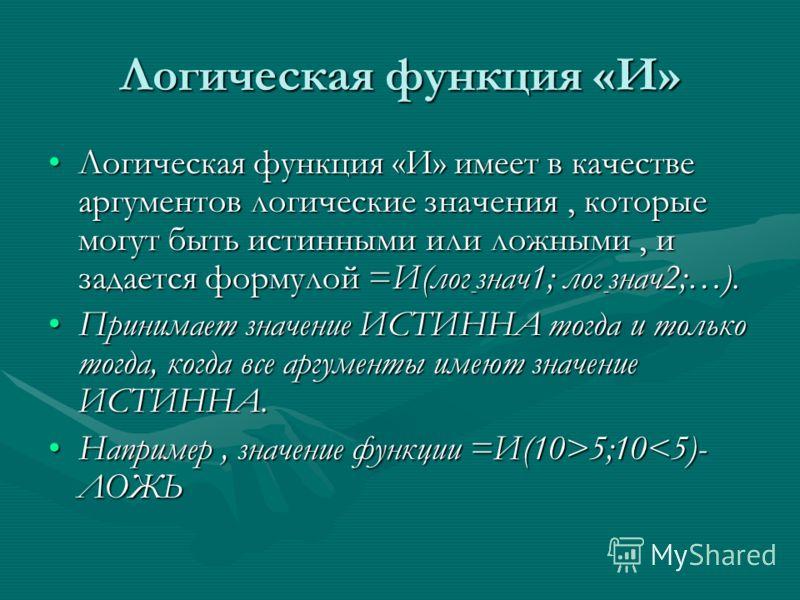 Логическая функция «И» Логическая функция «И» имеет в качестве аргументов логические значения, которые могут быть истинными или ложными, и задается формулой =И(лог - знач1; лог - знач2;…).Логическая функция «И» имеет в качестве аргументов логические