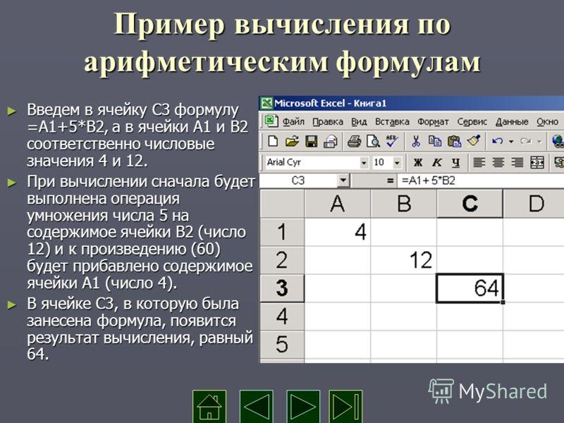 Пример вычисления по арифметическим формулам Введем в ячейку С3 формулу =А1+5*В2, а в ячейки А1 и В2 соответственно числовые значения 4 и 12. Введем в ячейку С3 формулу =А1+5*В2, а в ячейки А1 и В2 соответственно числовые значения 4 и 12. При вычисле