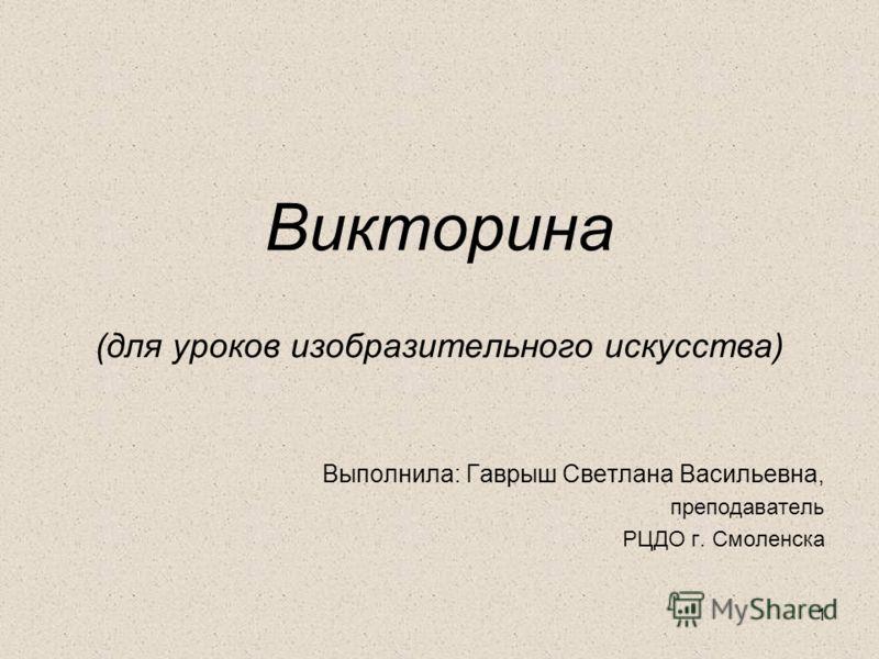 1 Викторина (для уроков изобразительного искусства) Выполнила: Гаврыш Светлана Васильевна, преподаватель РЦДО г. Смоленска