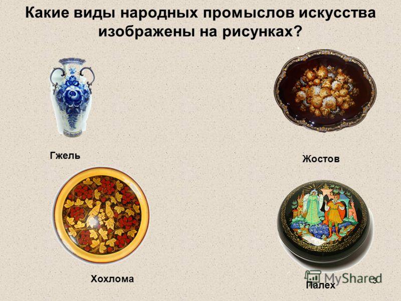 3 Какие виды народных промыслов искусства изображены на рисунках? Гжель Хохлома Палех Жостов