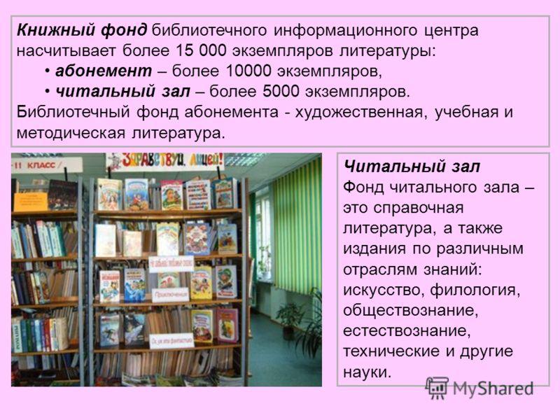 Книжный фонд библиотечного информационного центра насчитывает более 15 000 экземпляров литературы: абонемент – более 10000 экземпляров, читальный зал – более 5000 экземпляров. Библиотечный фонд абонемента - художественная, учебная и методическая лите