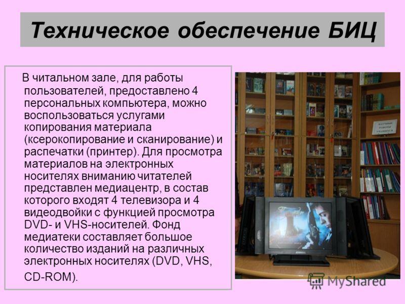 Техническое обеспечение БИЦ В читальном зале, для работы пользователей, предоставлено 4 персональных компьютера, можно воспользоваться услугами копирования материала (ксерокопирование и сканирование) и распечатки (принтер). Для просмотра материалов н