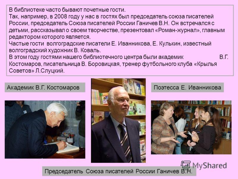 В библиотеке часто бывают почетные гости. Так, например, в 2008 году у нас в гостях был председатель союза писателей России, председатель Союза писателей России Ганичев В.Н. Он встречался с детьми, рассказывал о своем творчестве, презентовал «Роман-ж